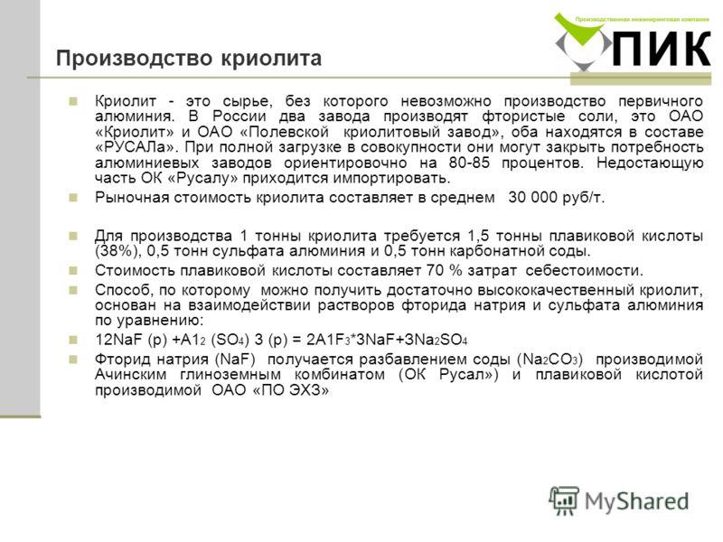 Производство криолита Криолит - это сырье, без которого невозможно производство первичного алюминия. В России два завода производят фтористые соли, это ОАО «Криолит» и ОАО «Полевской криолитовый завод», оба находятся в составе «РУСАЛа». При полной за