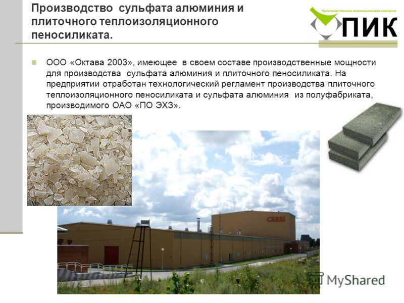 Производство сульфата алюминия и плиточного теплоизоляционного пеносиликата. ООО «Октава 2003», имеющее в своем составе производственные мощности для производства сульфата алюминия и плиточного пеносиликата. На предприятии отработан технологический р