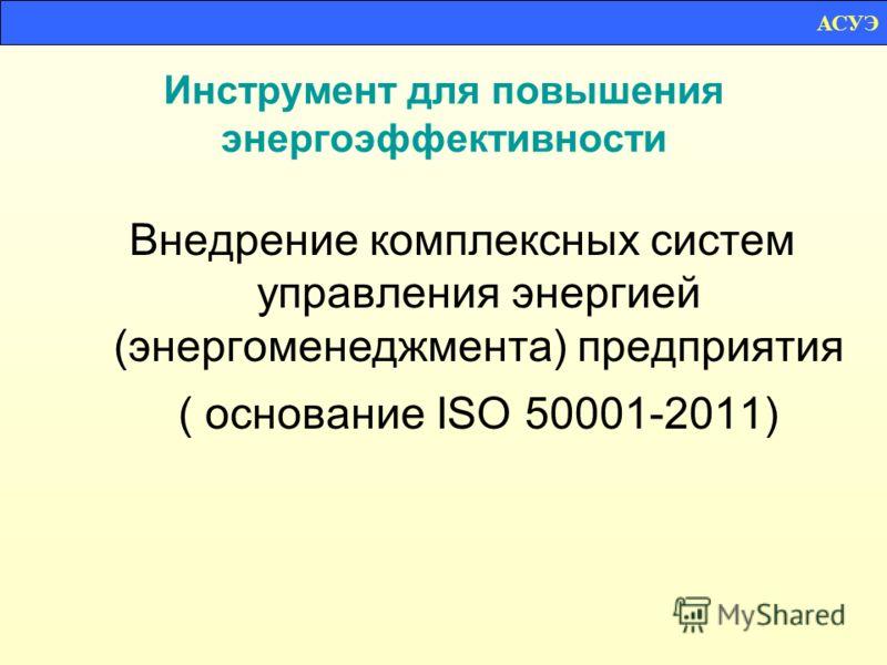 Инструмент для повышения энергоэффективности Внедрение комплексных систем управления энергией (энергоменеджмента) предприятия ( основание ISO 50001-2011) АСУЭ