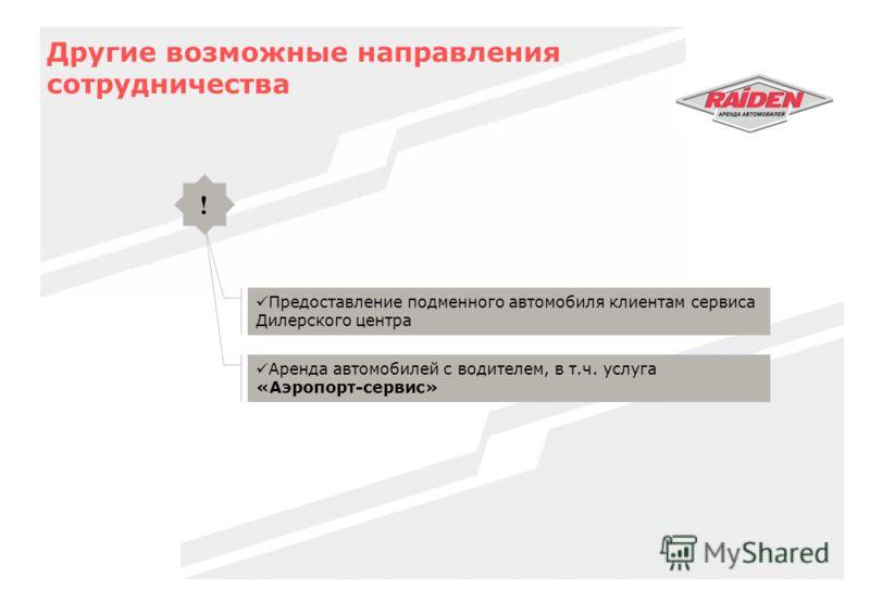 Другие возможные направления сотрудничества Предоставление подменного автомобиля клиентам сервиса Дилерского центра ! Аренда автомобилей с водителем, в т.ч. услуга «Аэропорт-сервис»