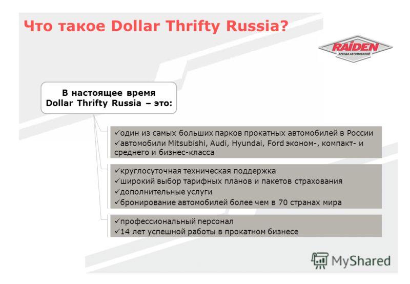 Что такое Dollar Thrifty Russia? В настоящее время Dollar Thrifty Russia – это: один из самых больших парков прокатных автомобилей в России автомобили Mitsubishi, Audi, Hyundai, Ford эконом-, компакт- и среднего и бизнес-класса круглосуточная техниче