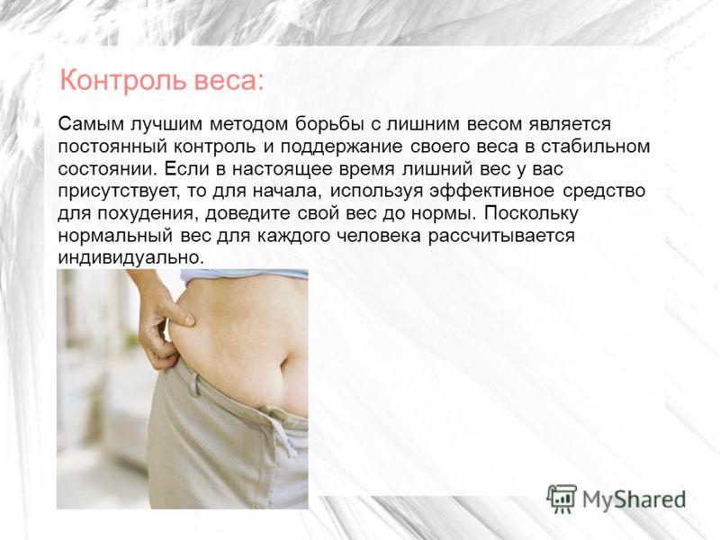 Контроль веса: Самым лучшим методом борьбы с лишним весом является постоянный контроль и поддержание своего веса в стабильном состоянии. Если в настоящее время лишний вес у вас присутствует, то для начала, используя эффективное средство для похудения