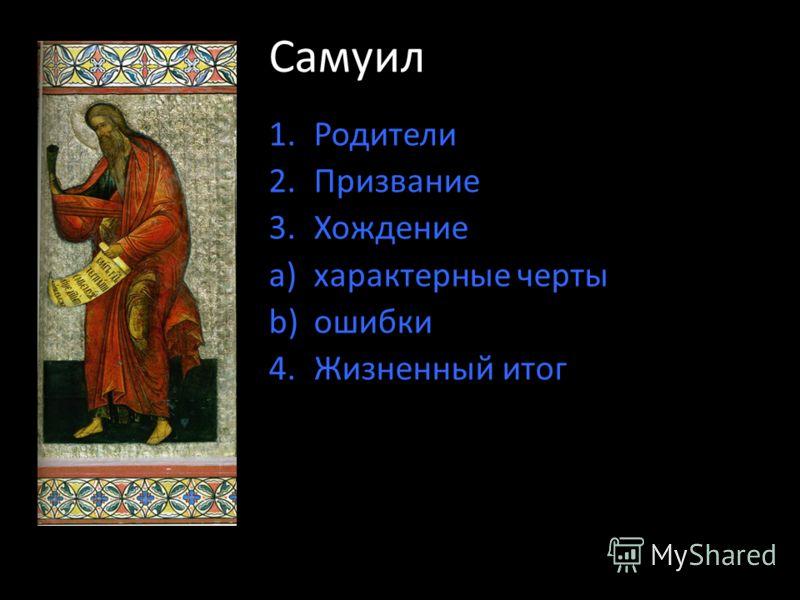 Самуил 1.Родители 2.Призвание 3.Хождение a)характерные черты b)ошибки 4.Жизненный итог