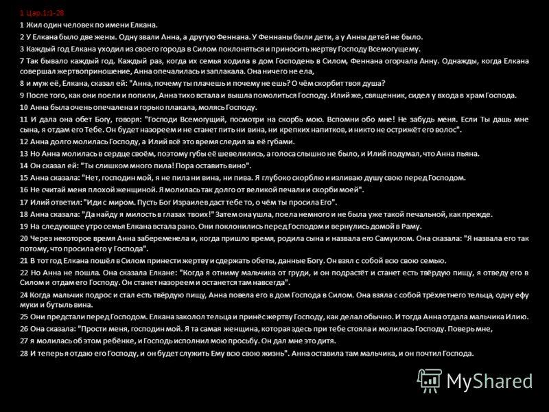 1 Цар.1:1-28 1 Жил один человек по имени Елкана. 2 У Елкана было две жены. Одну звали Анна, а другую Феннана. У Феннаны были дети, а у Анны детей не было. 3 Каждый год Елкана уходил из своего города в Силом поклоняться и приносить жертву Господу Всем