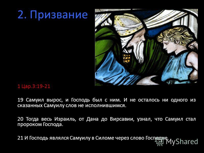 2. Призвание 1 Цар.3:19-21 19 Самуил вырос, и Господь был с ним. И не осталось ни одного из сказанных Самуилу слов не исполнившимся. 20 Тогда весь Израиль, от Дана до Вирсавии, узнал, что Самуил стал пророком Господа. 21 И Господь являлся Самуилу в С