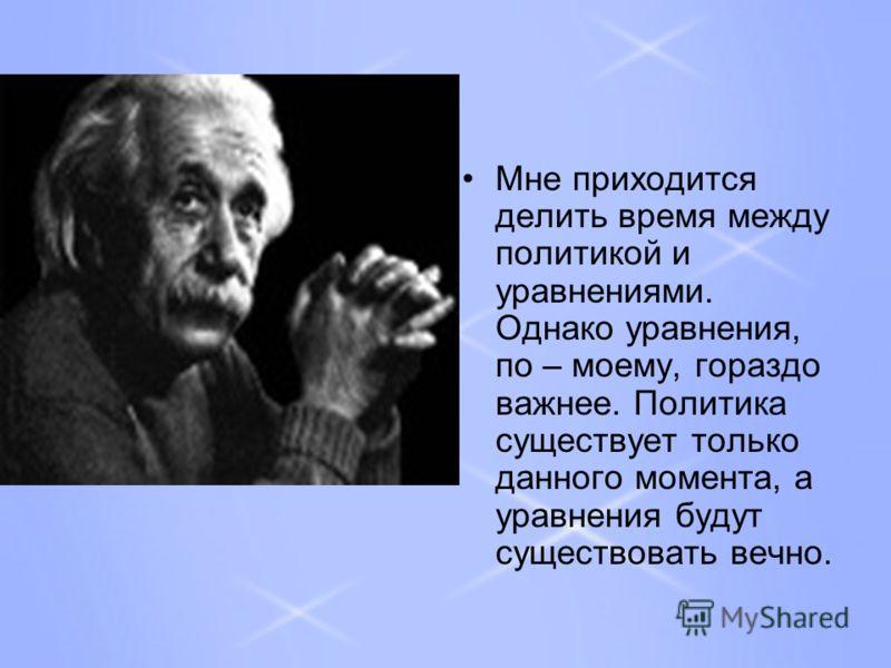 Мне приходится делить время между политикой и уравнениями. Однако уравнения, по – моему, гораздо важнее. Политика существует только данного момента, а уравнения будут существовать вечно.