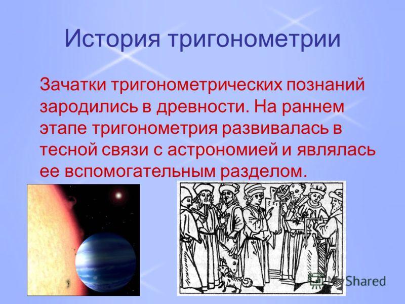 История тригонометрии Зачатки тригонометрических познаний зародились в древности. На раннем этапе тригонометрия развивалась в тесной связи с астрономией и являлась ее вспомогательным разделом.