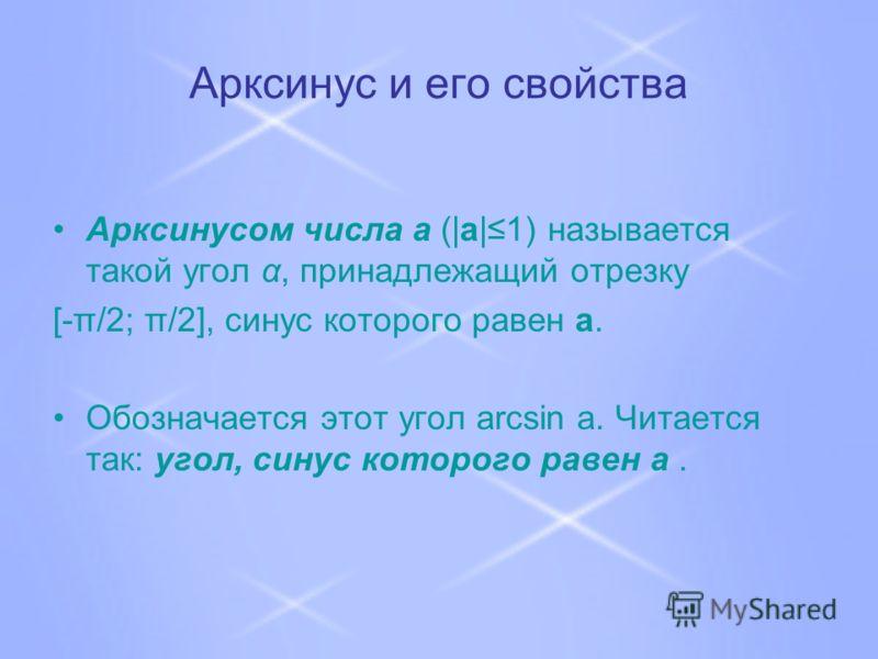 Арксинус и его свойства Арксинусом числа a (|a|1) называется такой угол α, принадлежащий отрезку [-π/2; π/2], синус которого равен a. Обозначается этот угол arcsin a. Читается так: угол, синус которого равен a.