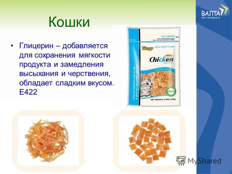Кошки Глицерин – добавляется для сохранения мягкости продукта и замедления высыхания и черствения, обладает сладким вкусом. Е422