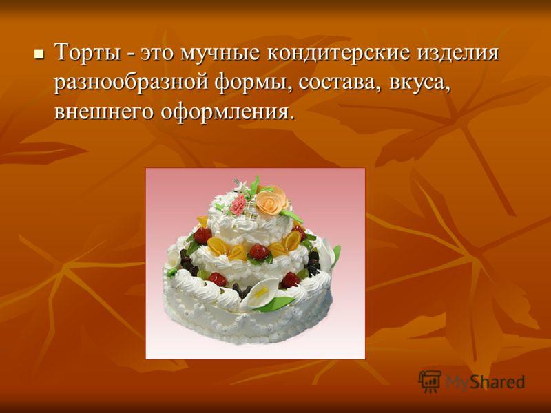 Торты - это мучные кондитерские изделия разнообразной формы, состава, вкуса, внешнего оформления. Торты - это мучные кондитерские изделия разнообразной формы, состава, вкуса, внешнего оформления.