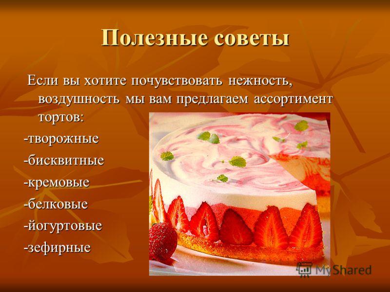 Полезные советы Если вы хотите почувствовать нежность, воздушность мы вам предлагаем ассортимент тортов: Если вы хотите почувствовать нежность, воздушность мы вам предлагаем ассортимент тортов:-творожные-бисквитные-кремовые-белковые-йогуртовые-зефирн