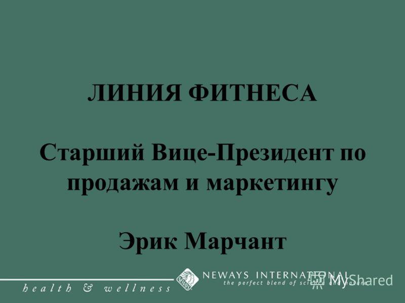 ЛИНИЯ ФИТНЕСА Старший Вице-Президент по продажам и маркетингу Эрик Марчант