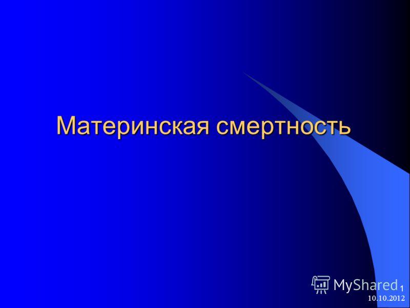 10.10.2012 1 Материнская смертность Материнская смертность
