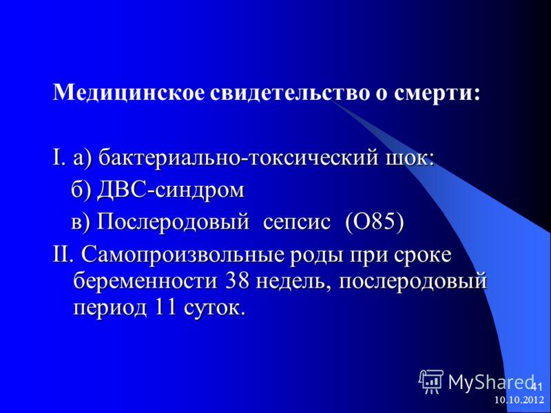 10.10.2012 41 Медицинское свидетельство о смерти: I.а) бактериально-токсический шок: б) ДВС-синдром б) ДВС-синдром в) Послеродовый сепсис (О85) в) Послеродовый сепсис (О85) II. Самопроизвольные роды при сроке беременности 38 недель, послеродовый пери