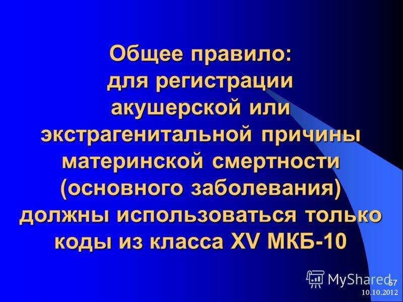 10.10.2012 57 Общее правило: для регистрации акушерской или экстрагенитальной причины материнской смертности (основного заболевания) должны использоваться только коды из класса XV МКБ-10