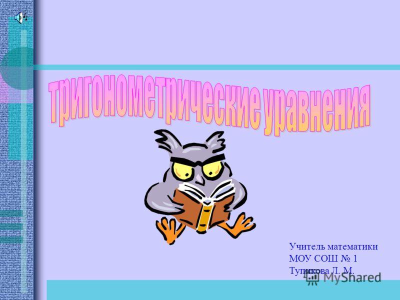 Учитель математики МОУ СОШ 1 Тупикова Л. М.