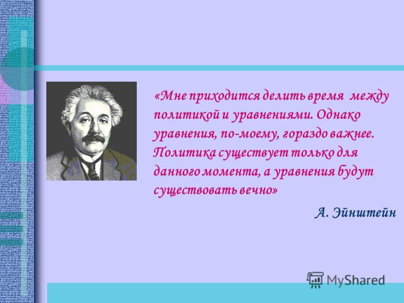 «Мне приходится делить время между политикой и уравнениями. Однако уравнения, по-моему, гораздо важнее. Политика существует только для данного момента, а уравнения будут существовать вечно» А. Эйнштейн