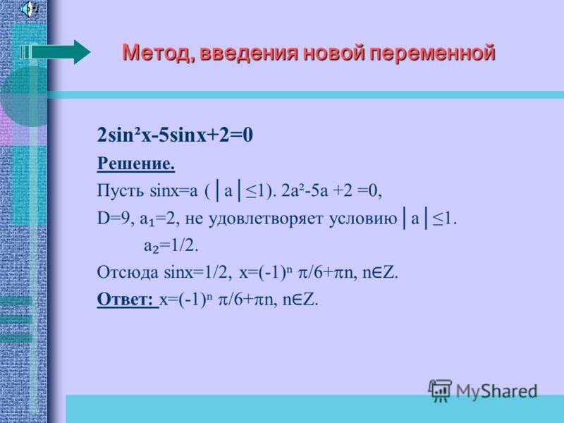 Метод, введения новой переменной 2sin²x-5sinx+2=0 Решение. Пусть sinx=a (a1). 2а²-5а +2 =0, D=9, a =2, не удовлетворяет условиюa1. а =1/2. Отсюда sinx=1/2, x=(-1) /6+ n, n Z. Ответ: x=(-1) /6+ n, n Z.