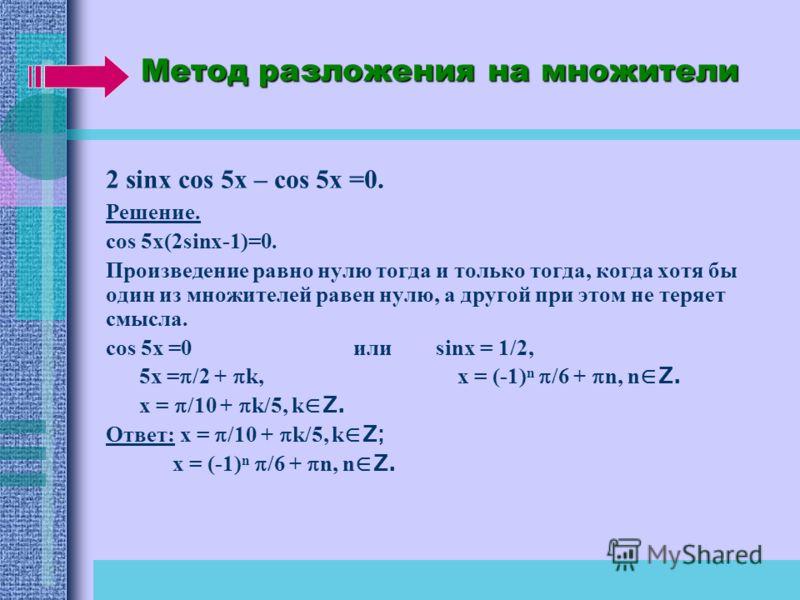 Метод разложения на множители 2 sinx cos 5x – cos 5x =0. Решение. сos 5x(2sinx-1)=0. Произведение равно нулю тогда и только тогда, когда хотя бы один из множителей равен нулю, а другой при этом не теряет смысла. cos 5x =0 или sinx = 1/2, 5x = /2 + k,