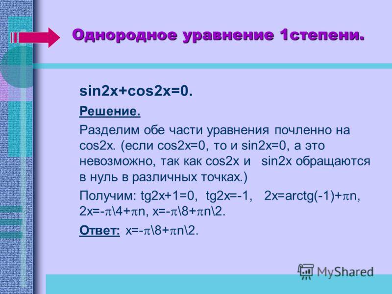 Однородное уравнение 1степени. sin2x+cos2x=0. Решение. Разделим обе части уравнения почленно на cos2x. (если cos2x=0, то и sin2x=0, а это невозможно, так как cos2x и sin2x обращаются в нуль в различных точках.) Получим: tg2x+1=0, tg2x=-1, 2x=arctg(-1