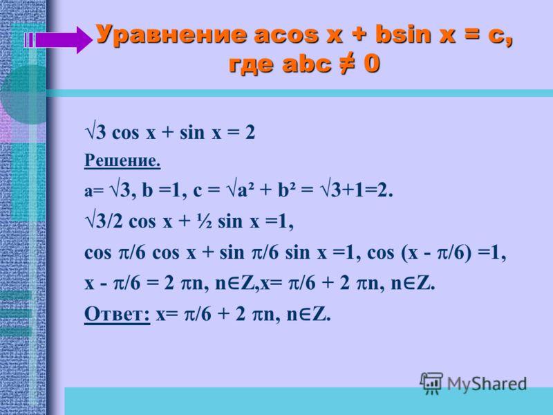 Уравнение acos x + bsin x = c, где abc 0 3 cos x + sin x = 2 Решение. a= 3, b =1, c = a² + b² = 3+1=2. 3/2 cos x + ½ sin x =1, cos /6 cos x + sin /6 sin x =1, cos (x - /6) =1, x - /6 = 2 n, n Z,x= /6 + 2 n, n Z. Ответ: x= /6 + 2 n, n Z.