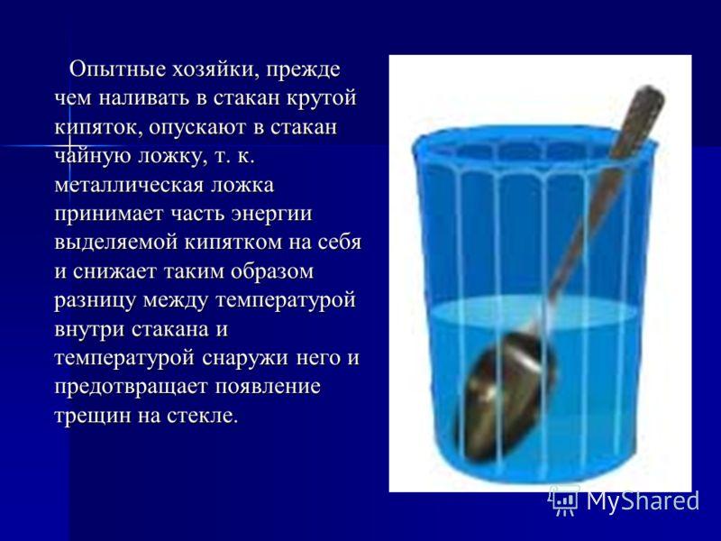 Опытные хозяйки, прежде чем наливать в стакан крутой кипяток, опускают в стакан чайную ложку, т. к. металлическая ложка принимает часть энергии выделяемой кипятком на себя и снижает таким образом разницу между температурой внутри стакана и температур