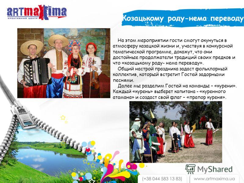 На этом мероприятии гости смогут окунуться в атмосферу казацкой жизни и, участвуя в конкурсной тематической программе, докажут, что они достойные продолжатели традиций своих предков и что «козацькому роду- нема переводу». Общий настрой праздника зада