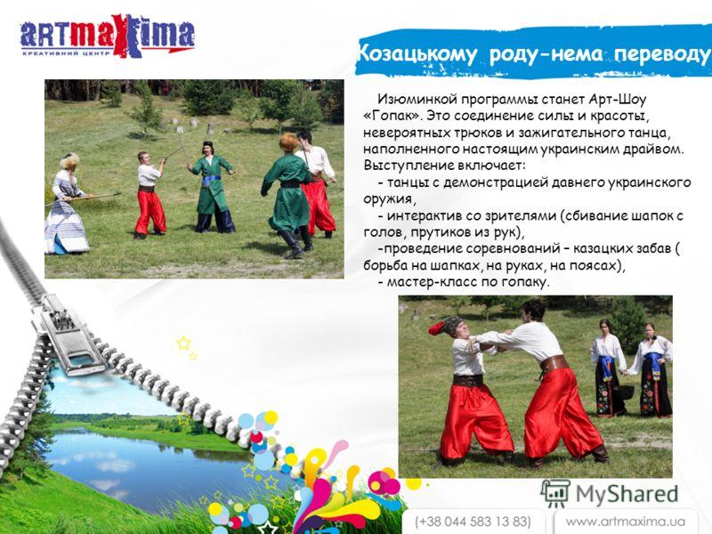 Изюминкой программы станет Арт-Шоу «Гопак». Это соединение силы и красоты, невероятных трюков и зажигательного танца, наполненного настоящим украинским драйвом. Выступление включает: - танцы с демонстрацией давнего украинского оружия, - интерактив со
