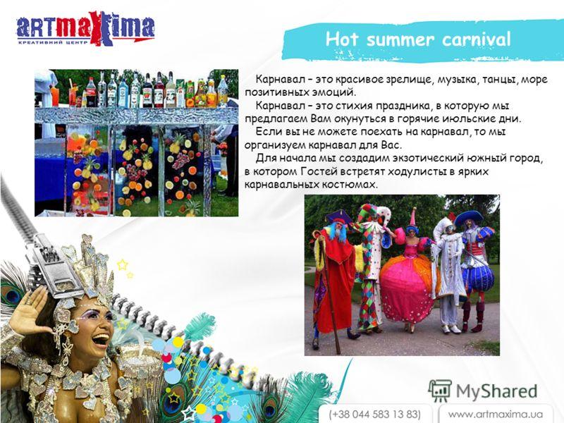 Карнавал – это красивое зрелище, музыка, танцы, море позитивных эмоций. Карнавал – это стихия праздника, в которую мы предлагаем Вам окунуться в горячие июльские дни. Если вы не можете поехать на карнавал, то мы организуем карнавал для Вас. Для начал