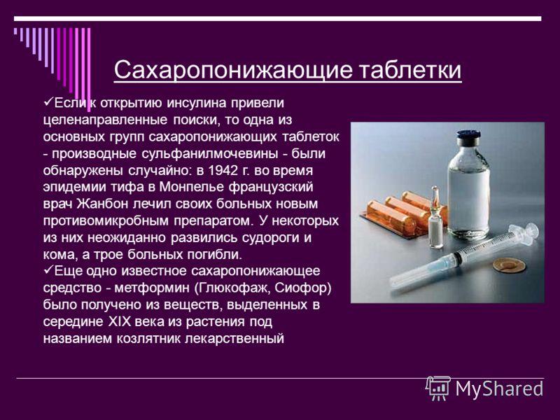 Сахаропонижающие таблетки Если к открытию инсулина привели целенаправленные поиски, то одна из основных групп сахаропонижающих таблеток - производные сульфанилмочевины - были обнаружены случайно: в 1942 г. во время эпидемии тифа в Монпелье французски