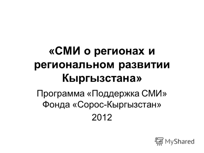 «СМИ о регионах и региональном развитии Кыргызстана» Программа «Поддержка СМИ» Фонда «Сорос-Кыргызстан» 2012