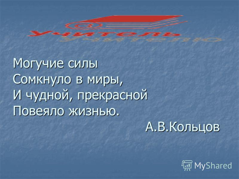 Могучие силы Сомкнуло в миры, И чудной, прекрасной Повеяло жизнью. А.В.Кольцов