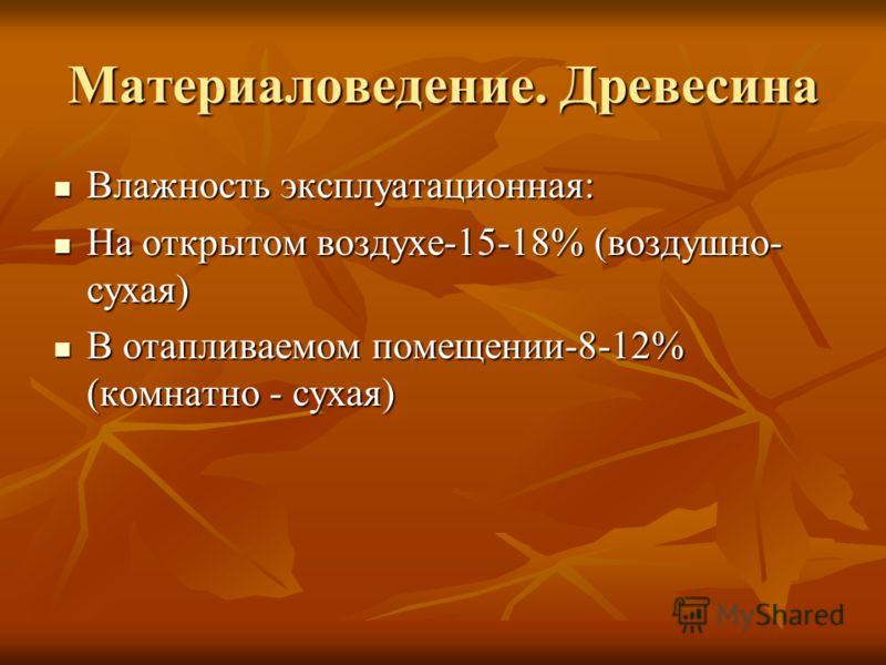 Материаловедение. Древесина Влажность эксплуатационная: Влажность эксплуатационная: На открытом воздухе-15-18% (воздушно- сухая) На открытом воздухе-15-18% (воздушно- сухая) В отапливаемом помещении-8-12% (комнатно - сухая) В отапливаемом помещении-8