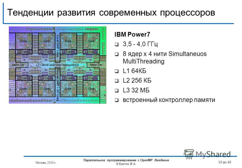 Тенденции развития современных процессоров IBM Power7 3,5 - 4,0 ГГц 8 ядер x 4 нити Simultaneuos MultiThreading L1 64КБ L2 256 КБ L3 32 МБ встроенный контроллер памяти Москва, 2010 г. Параллельное программирование с OpenMP: Введение © Бахтин В.А. 10