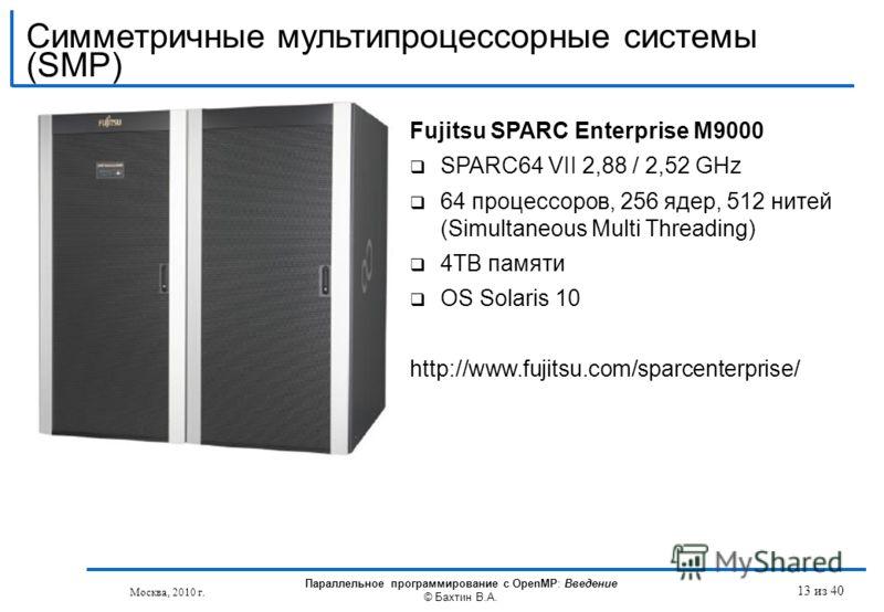 Fujitsu SPARC Enterprise M9000 SPARC64 VII 2,88 / 2,52 GHz 64 процессоров, 256 ядер, 512 нитей (Simultaneous Multi Threading) 4TB памяти OS Solaris 10 http://www.fujitsu.com/sparcenterprise/ Москва, 2010 г. Параллельное программирование с OpenMP: Вве