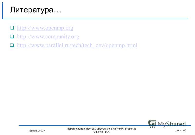 Литература… http://www.openmp.org http://www.compunity.org http://www.parallel.ru/tech/tech_dev/openmp.html Москва, 2010 г. Параллельное программирование с OpenMP: Введение © Бахтин В.А. 36 из 40