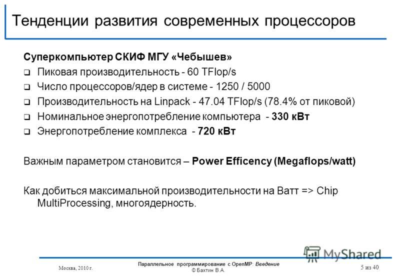 Тенденции развития современных процессоров Суперкомпьютер СКИФ МГУ «Чебышев» Пиковая производительность - 60 TFlop/s Число процессоров/ядер в системе - 1250 / 5000 Производительность на Linpack - 47.04 TFlop/s (78.4% от пиковой) Номинальное энергопот