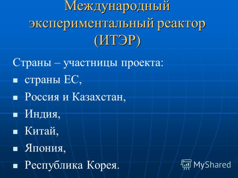 Международный экспериментальный реактор (ИТЭР) Страны – участницы проекта: страны ЕС, Россия и Казахстан, Индия, Китай, Япония, Республика Корея.