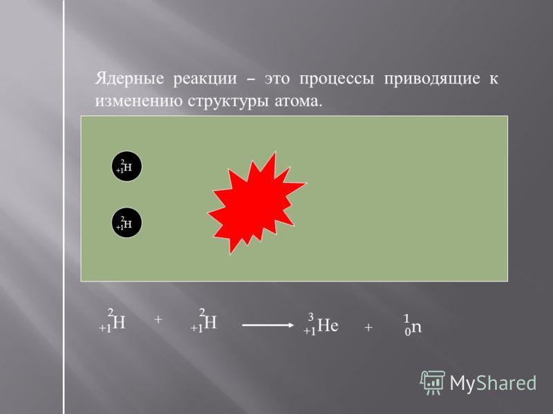 Ядерные реакции – это процессы приводящие к изменению структуры атома. +1 Н 2 2 +1 Не 3 0n0n 1 +1 Н 2 2 + +1 Не 3 0n0n 1 +