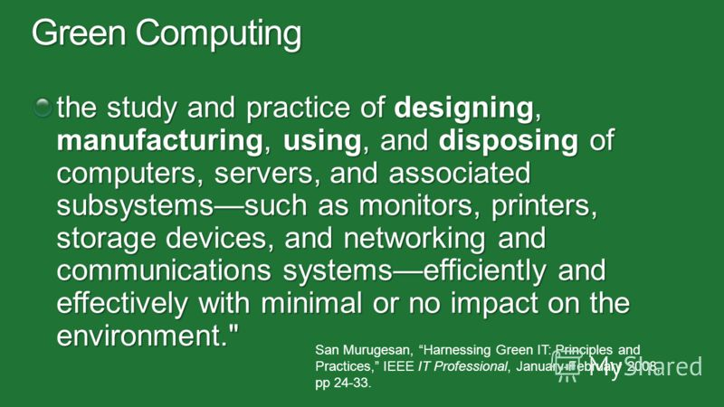 the study and practice of designing, manufacturing, using, and disposing of computers, servers, and associated subsystemssuch as monitors, printers, storage devices, and networking and communications systemsefficiently and effectively with minimal or