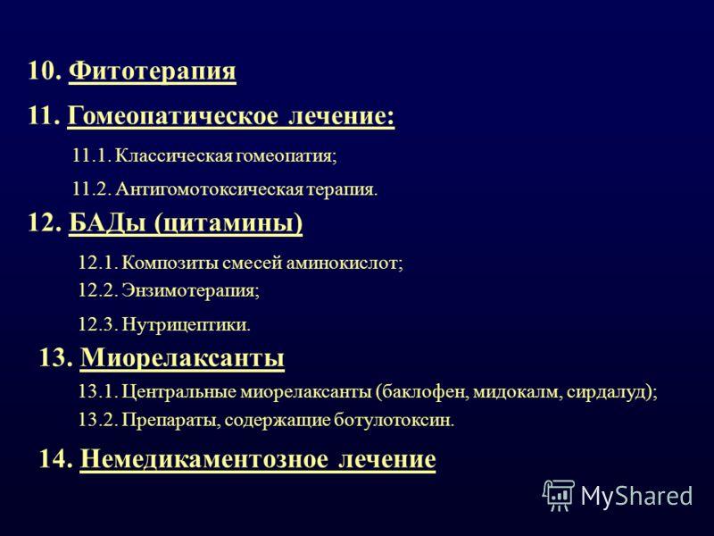 10. Фитотерапия 11. Гомеопатическое лечение: 11.1. Классическая гомеопатия; 11.2. Антигомотоксическая терапия. 12. БАДы (цитамины) 12.1. Композиты смесей аминокислот; 12.2. Энзимотерапия; 12.3. Нутрицептики. 13. Миорелаксанты 13.1. Центральные миорел