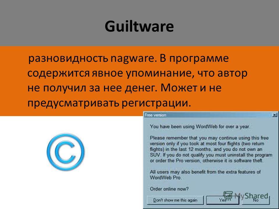 Guiltware разновидность nagware. В программе содержится явное упоминание, что автор не получил за нее денег. Может и не предусматривать регистрации.