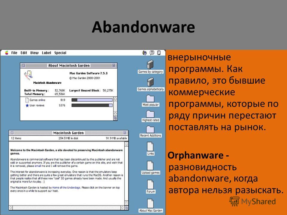 Abandonware внерыночные программы. Как правило, это бывшие коммерческие программы, которые по ряду причин перестают поставлять на рынок. Orphanware - разновидность abandonware, когда автора нельзя разыскать.