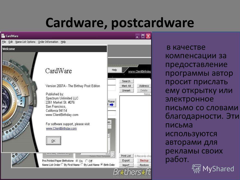 Cardware, postcardware в качестве компенсации за предоставление программы автор просит прислать ему открытку или электронное письмо со словами благодарности. Эти письма используются авторами для рекламы своих работ.