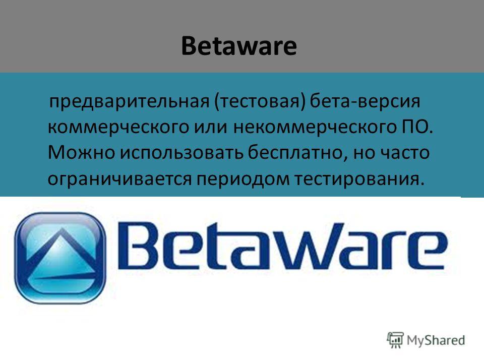 Betaware предварительная (тестовая) бета-версия коммерческого или некоммерческого ПО. Можно использовать бесплатно, но часто ограничивается периодом тестирования.