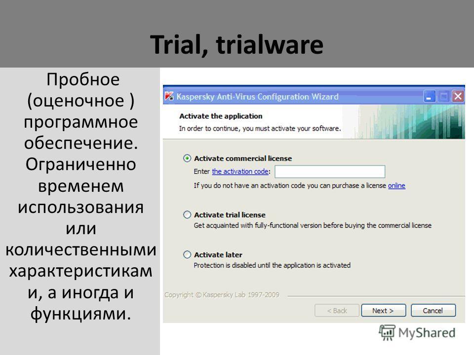 Trial, trialware Пробное (оценочное ) программное обеспечение. Ограниченно временем использования или количественными характеристикам и, а иногда и функциями.
