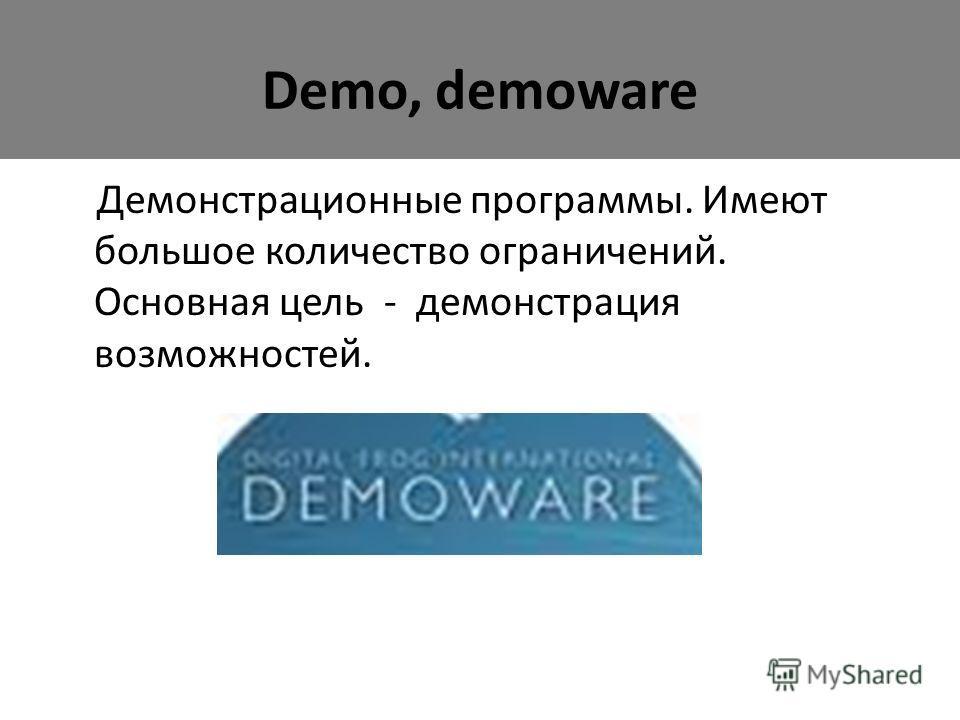 Demo, demoware Демонстрационные программы. Имеют большое количество ограничений. Основная цель - демонстрация возможностей.