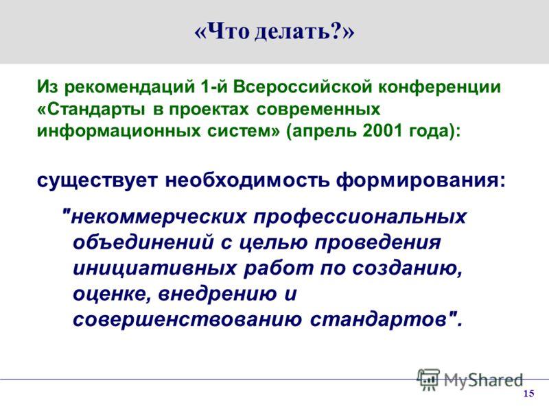 15 «Что делать?» Из рекомендаций 1-й Всероссийской конференции «Стандарты в проектах современных информационных систем» (апрель 2001 года): существует необходимость формирования: