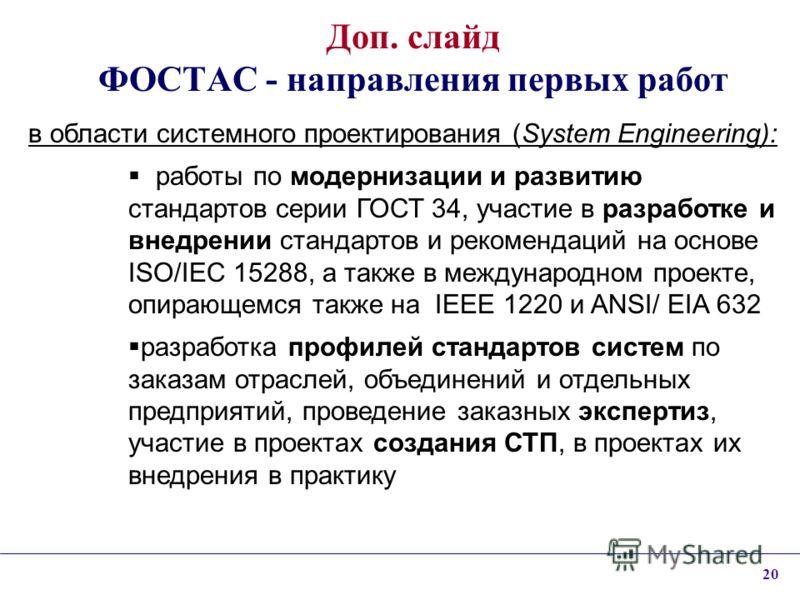 20 Доп. слайд ФОСТАС - направления первых работ в области системного проектирования (System Engineering): работы по модернизации и развитию стандартов серии ГОСТ 34, участие в разработке и внедрении стандартов и рекомендаций на основе ISO/IEC 15288,