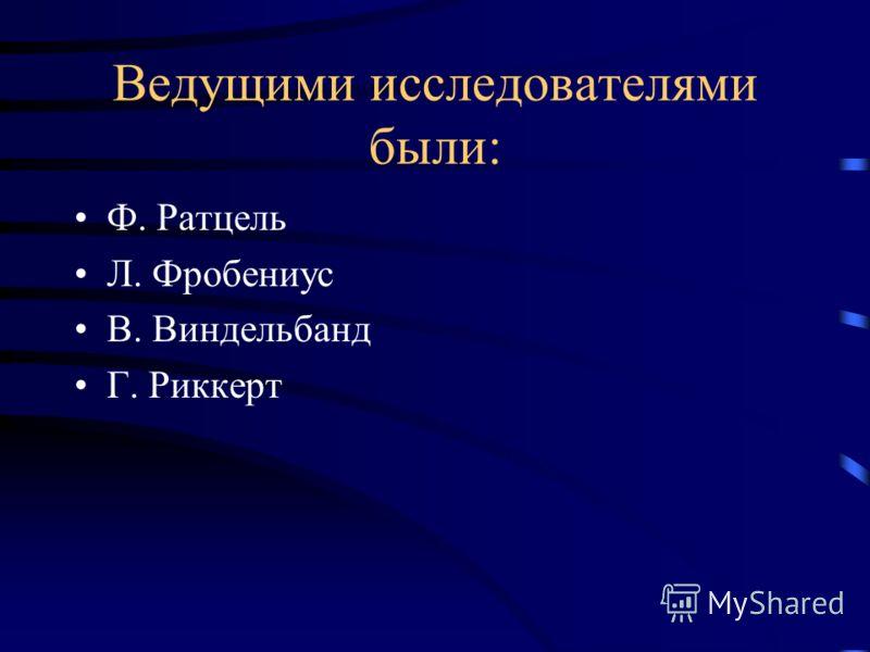 Ведущими исследователями были: Ф. Ратцель Л. Фробениус В. Виндельбанд Г. Риккерт